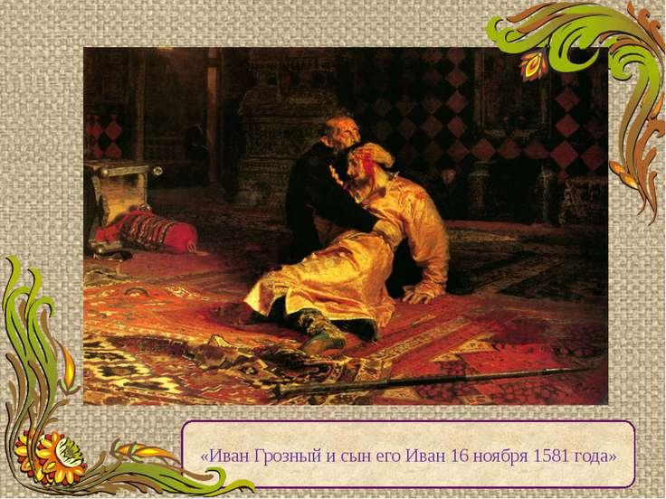 «Иван Грозный и сын его Иван 16 ноября 1581 года» Среди его произведений на и...