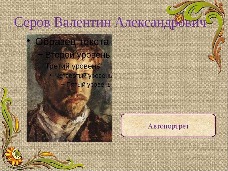 Серов Валентин Александрович Автопортрет Один из крупнейших русских художнико...