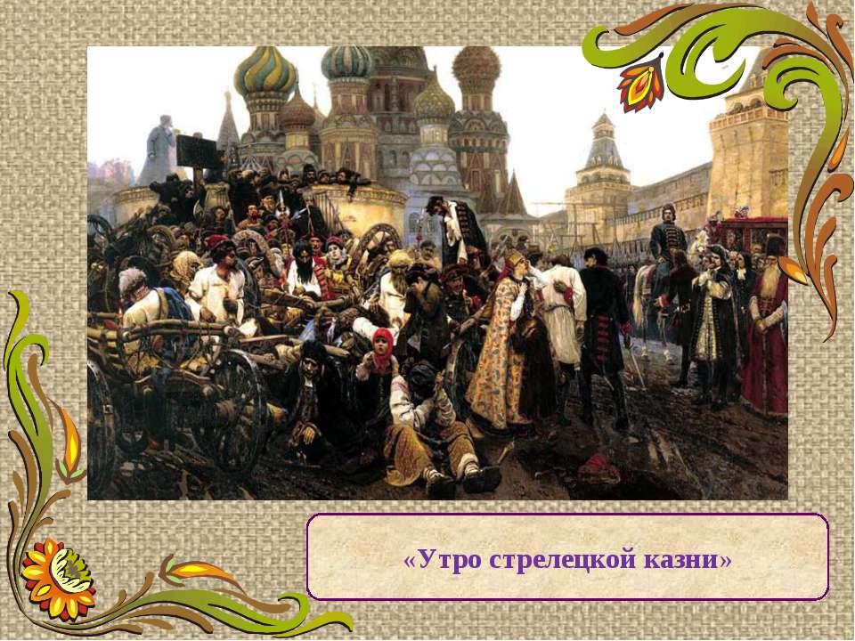 «Утро стрелецкой казни» За первой его исторической картиной «Утро стрелецкой ...