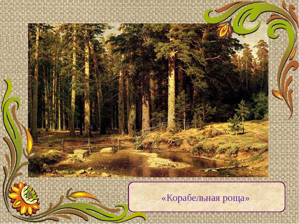 «Корабельная роща» Глубоко оптимистический, жизнеутверждающий образ русского ...