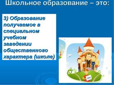 Школьное образование – это: 3) Образование получаемое в специальном учебном з...