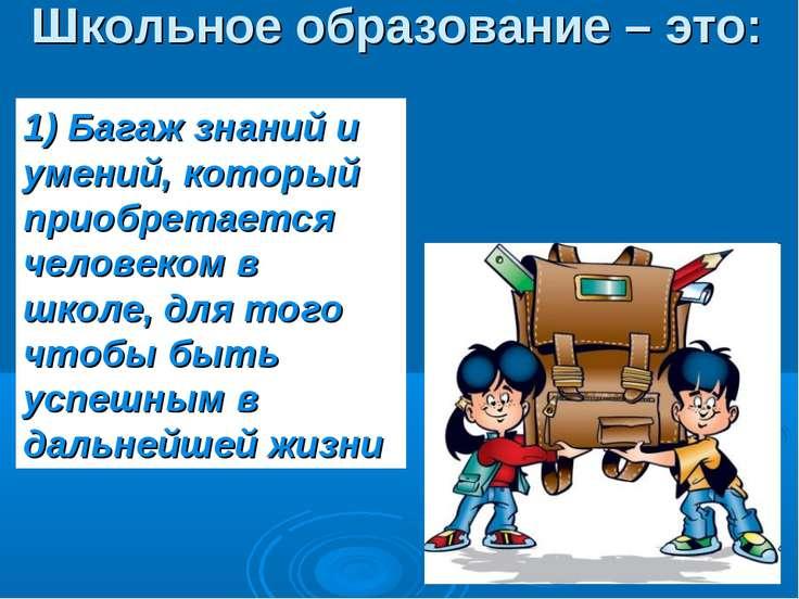 Школьное образование – это: 1) Багаж знаний и умений, который приобретается ч...