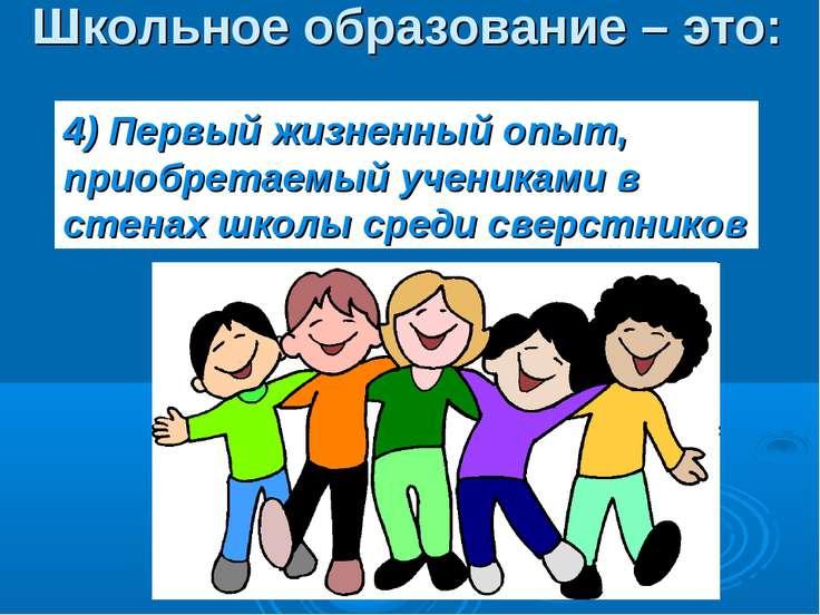 Школьное образование – это: 4) Первый жизненный опыт, приобретаемый учениками...