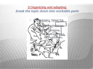 3.Organizing and adapting: break the topic down into workable parts