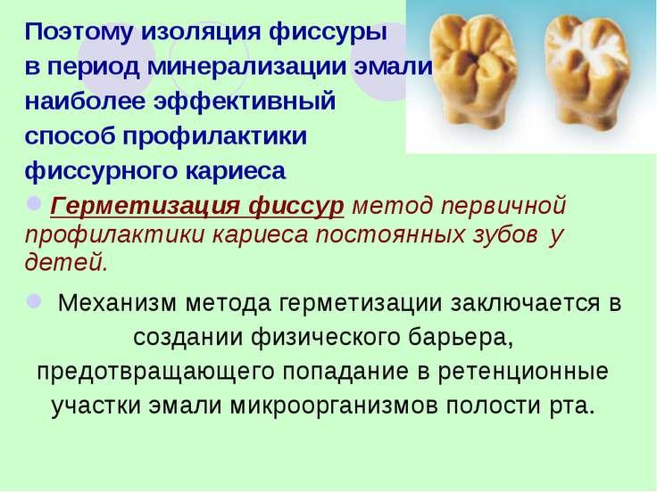 Поэтому изоляция фиссуры в период минерализации эмали наиболее эффективный сп...