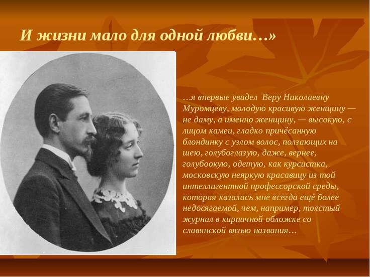 И жизни мало для одной любви…» …я впервые увидел Веру Николаевну Муромцеву, м...