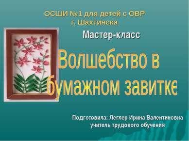ОСШИ №1 для детей с ОВР г. Шахтинска Мастер-класс Подготовила: Леглер Ирина В...