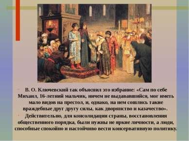 В. О. Ключевский так объяснил это избрание: «Сам по себе Михаил, 16-летний ма...