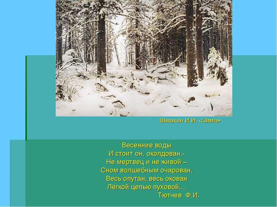Шишкин И.И. «Зима» Весенние воды И стоит он, околдован,- Не мертвец и не живо...