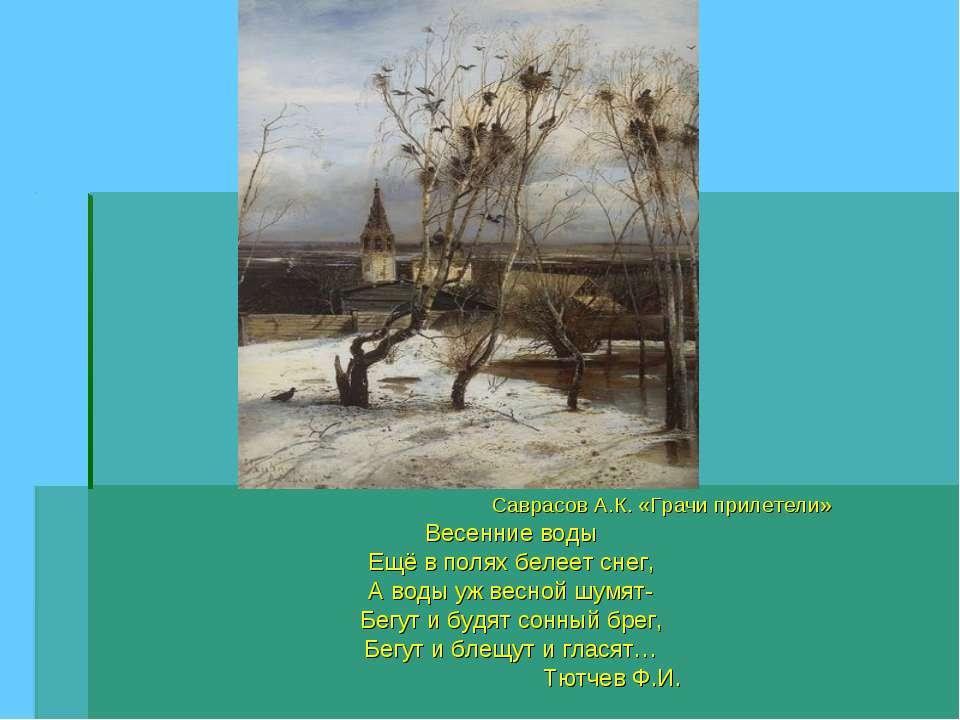 Саврасов А.К. «Грачи прилетели» Весенние воды Ещё в полях белеет снег, А воды...