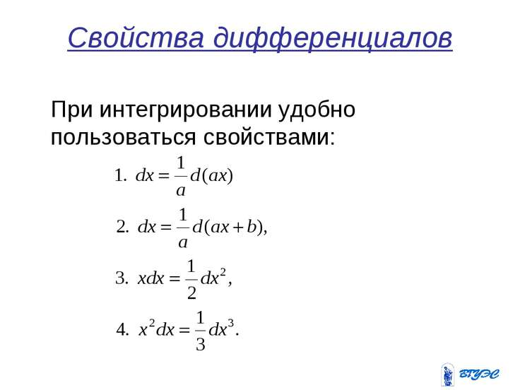 Свойства дифференциалов При интегрировании удобно пользоваться свойствами: