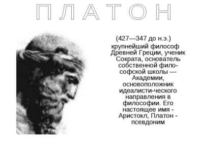 (427—347 до н.э.) крупнейший философ Древней Греции, ученик Сократа, основате...