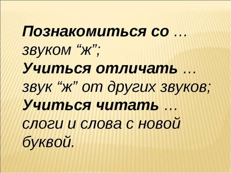 """Познакомиться со … звуком """"ж""""; Учиться отличать … звук """"ж"""" от других звуков; ..."""