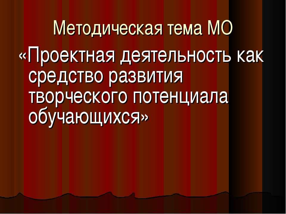 Методическая тема МО «Проектная деятельность как средство развития творческог...
