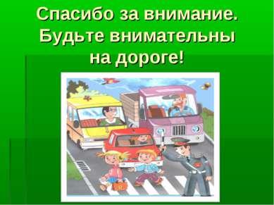 Спасибо за внимание. Будьте внимательны на дороге!