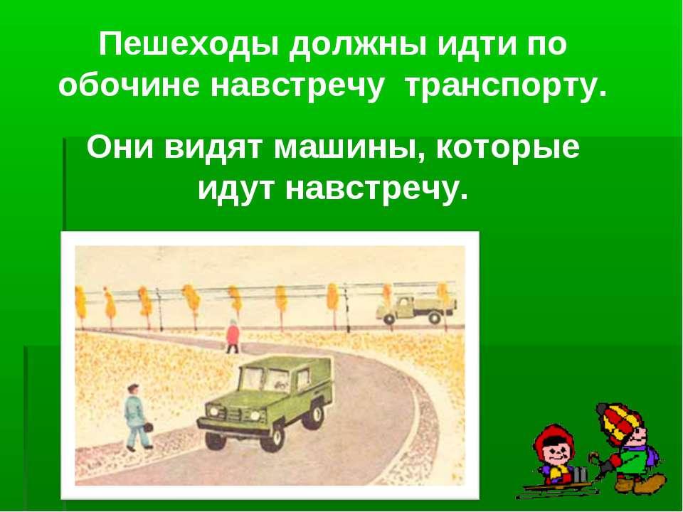 Пешеходы должны идти по обочине навстречу транспорту. Они видят машины, котор...