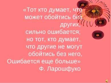 «Тот кто думает, что может обойтись без других, сильно ошибается; но тот, кто...