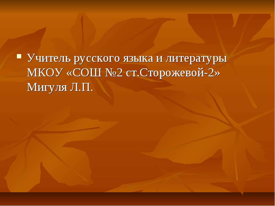 Учитель русского языка и литературы МКОУ «СОШ №2 ст.Сторожевой-2» Мигуля Л.П.