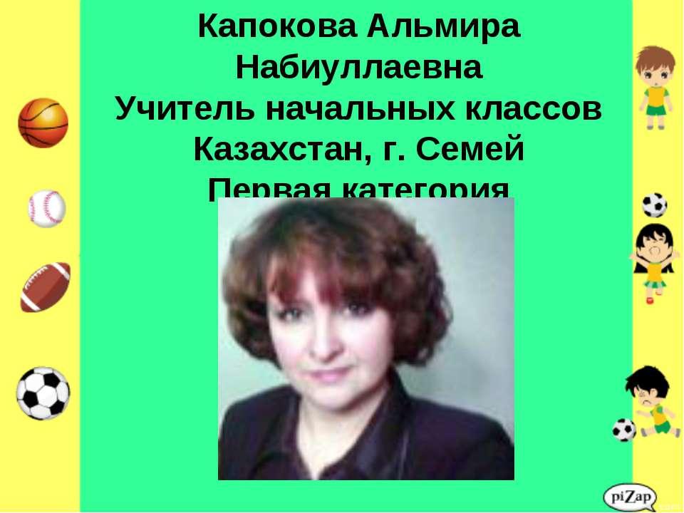 Капокова Альмира Набиуллаевна Учитель начальных классов Казахстан, г. Семей П...