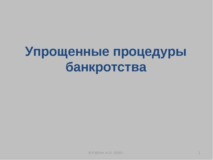 Упрощенные процедуры банкротства * © Райлян А.И. 2008 г. © Райлян А.И. 2008 г.
