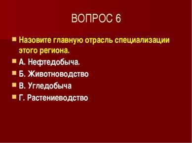 ВОПРОС 6 Назовите главную отрасль специализации этого региона. А. Нефтедобыча...