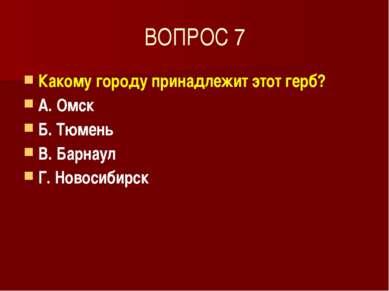 ВОПРОС 7 Какому городу принадлежит этот герб? А. Омск Б. Тюмень В. Барнаул Г....