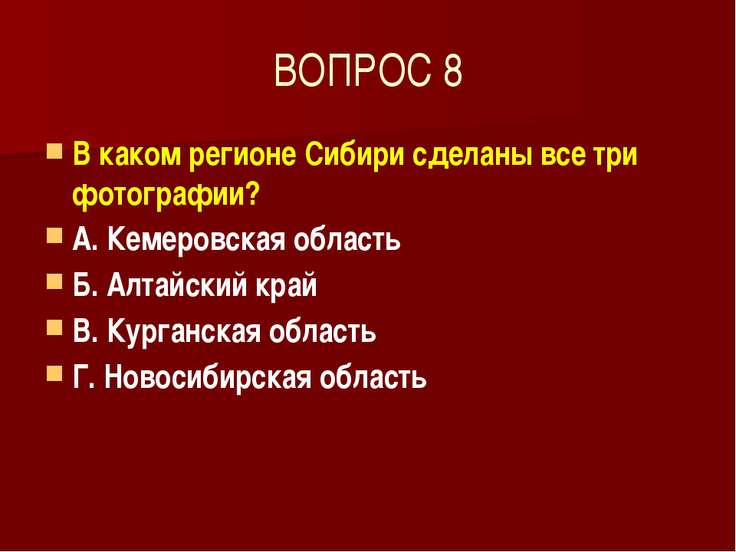 ВОПРОС 8 В каком регионе Сибири сделаны все три фотографии? А. Кемеровская об...