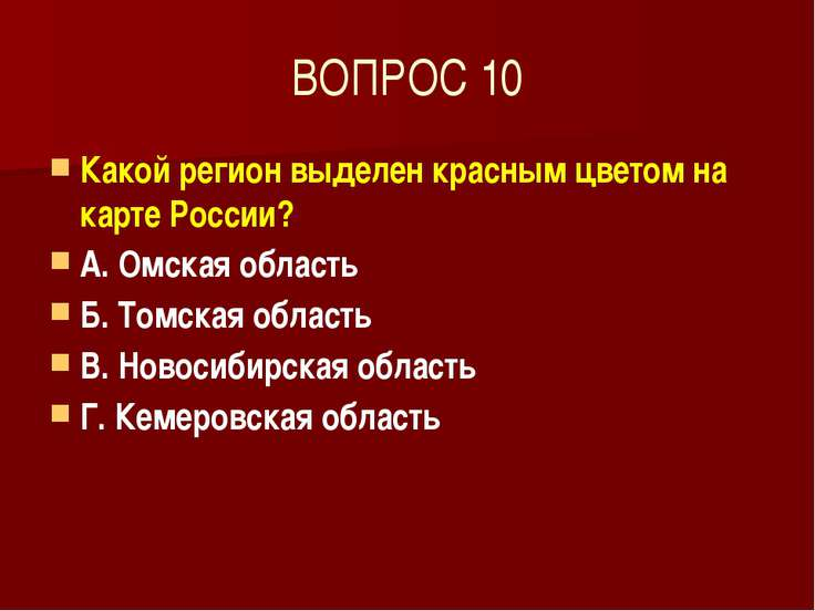 ВОПРОС 10 Какой регион выделен красным цветом на карте России? А. Омская обла...