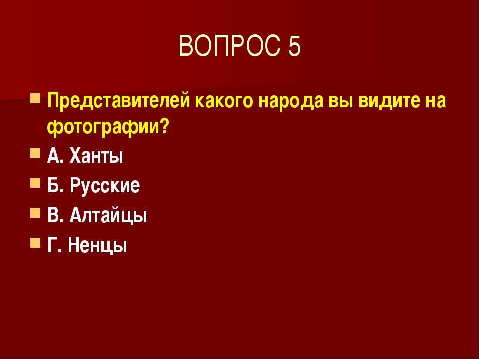 ВОПРОС 5 Представителей какого народа вы видите на фотографии? А. Ханты Б. Ру...