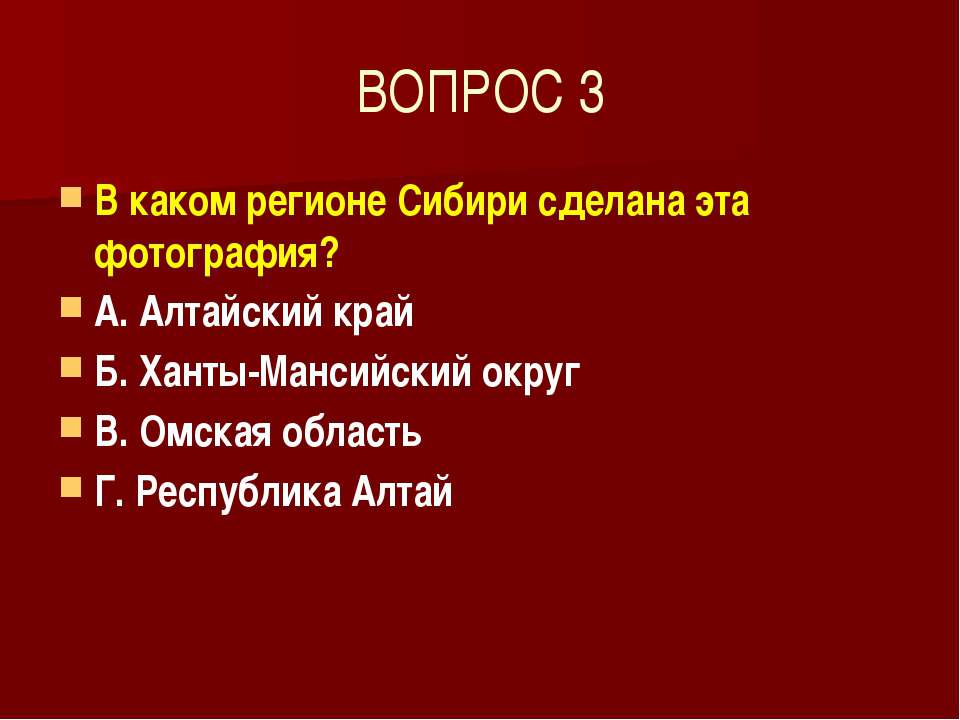 ВОПРОС 3 В каком регионе Сибири сделана эта фотография? А. Алтайский край Б. ...