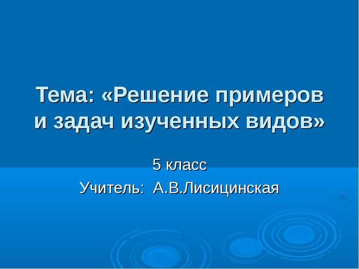 Тема: «Решение примеров и задач изученных видов» 5 класс Учитель: А.В.Лисицин...