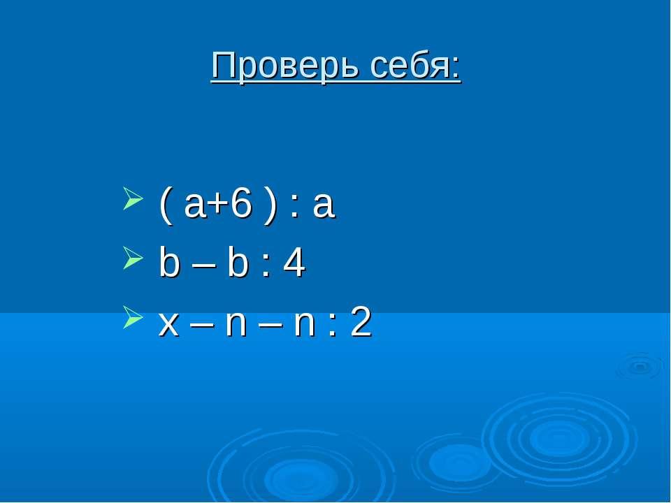 ( a+6 ) : a b – b : 4 x – n – n : 2 Проверь себя: