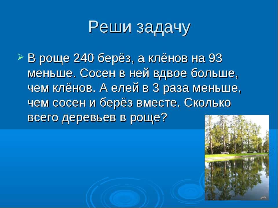 Реши задачу В роще 240 берёз, а клёнов на 93 меньше. Сосен в ней вдвое больше...