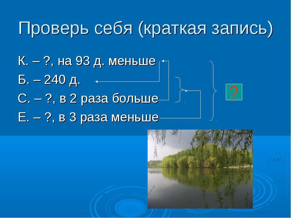Проверь себя (краткая запись) К. – ?, на 93 д. меньше Б. – 240 д. С. – ?, в 2...