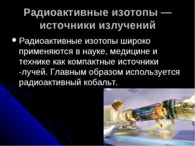Радиоактивные изотопы — источники излучений Радиоактивные изотопы широко прим...