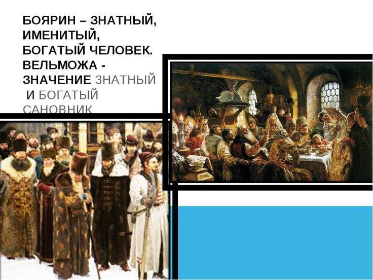 БОЯРИН – ЗНАТНЫЙ, ИМЕНИТЫЙ, БОГАТЫЙ ЧЕЛОВЕК. ВЕЛЬМОЖА - ЗНАЧЕНИЕЗНАТНЫЙИБО...