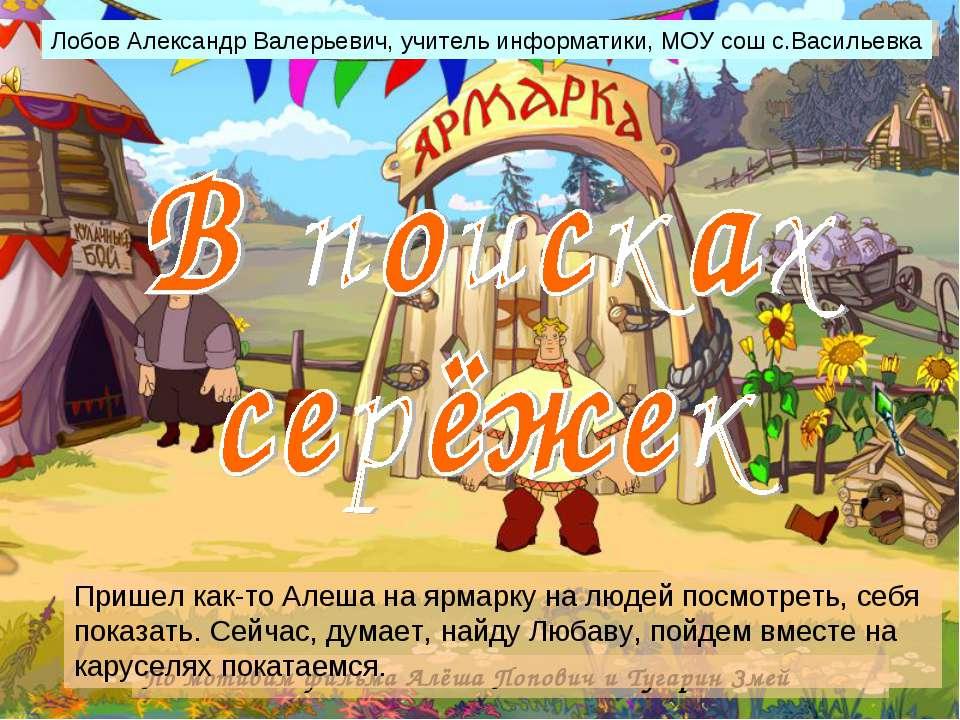 По мотивам фильма Алёша Попович и Тугарин Змей Пришел как-то Алеша на ярмарку...