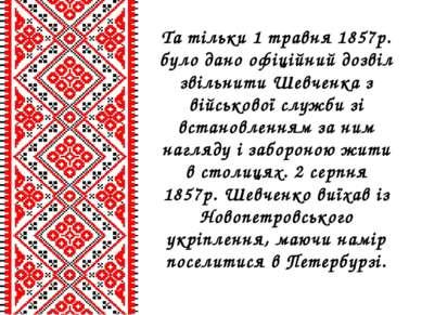 Та тільки 1 травня 1857р. було дано офіційний дозвіл звільнити Шевченка з вій...