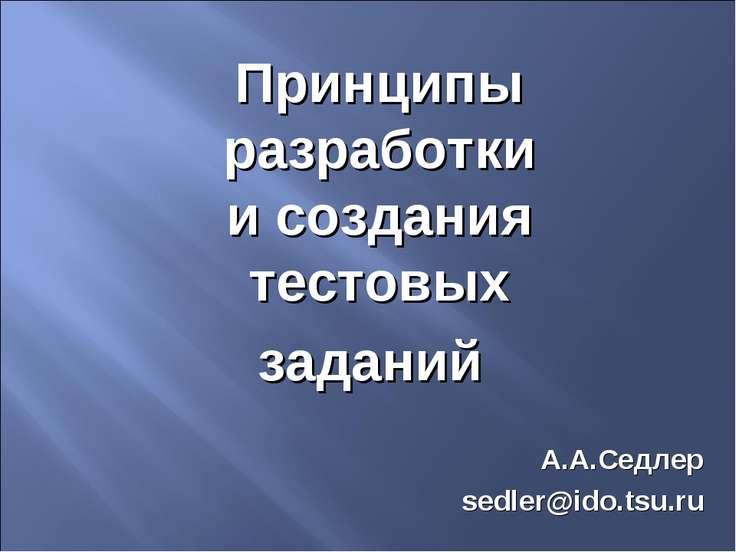 Принципы разработки и создания тестовых заданий А.А.Седлер sedler@ido.tsu.ru
