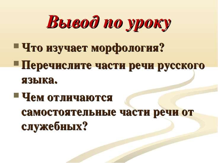 Вывод по уроку Что изучает морфология? Перечислите части речи русского языка....
