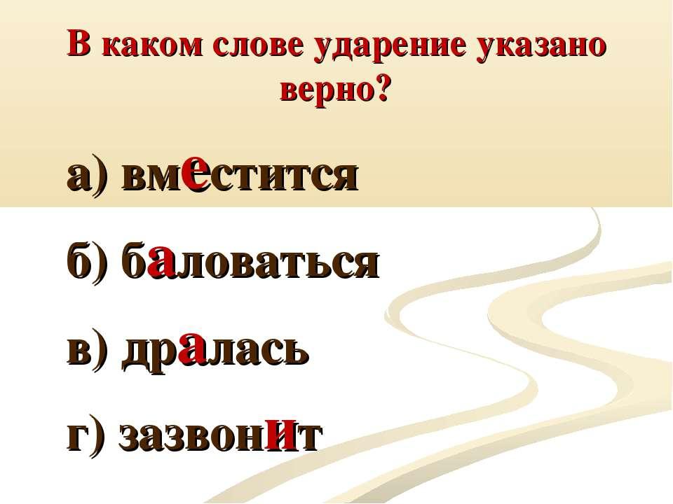 В каком слове ударение указано верно? а) вместится б) баловаться в) дралась г...
