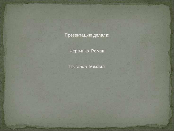 Презентацию делали: Червинко Роман Цыганов Михаил