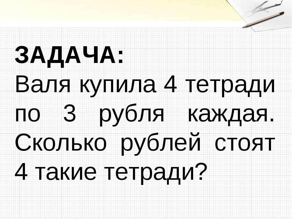 ЗАДАЧА: Валя купила 4 тетради по 3 рубля каждая. Сколько рублей стоят 4 такие...