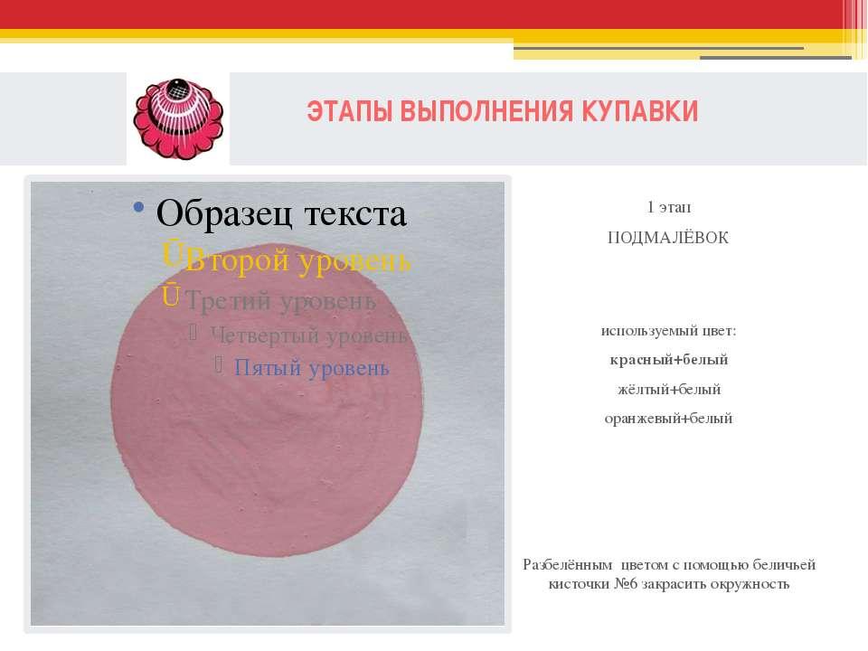 ЭТАПЫ ВЫПОЛНЕНИЯ КУПАВКИ 1 этап ПОДМАЛЁВОК используемый цвет: красный+белый ж...