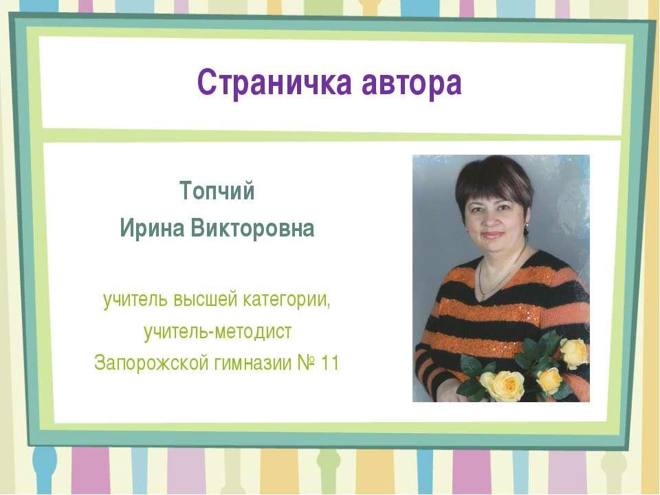 Страничка автора Топчий Ирина Викторовна учитель высшей категории, учитель-ме...