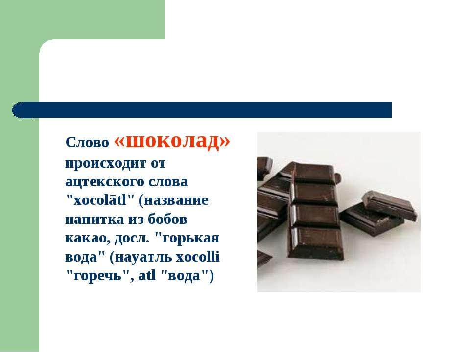 "Слово «шоколад» происходит от ацтекского слова ""xocolātl"" (название напитка и..."