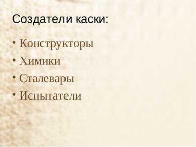 Создатели каски: Конструкторы Химики Сталевары Испытатели