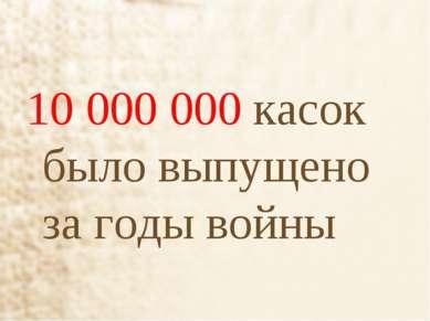10 000 000 касок было выпущено за годы войны