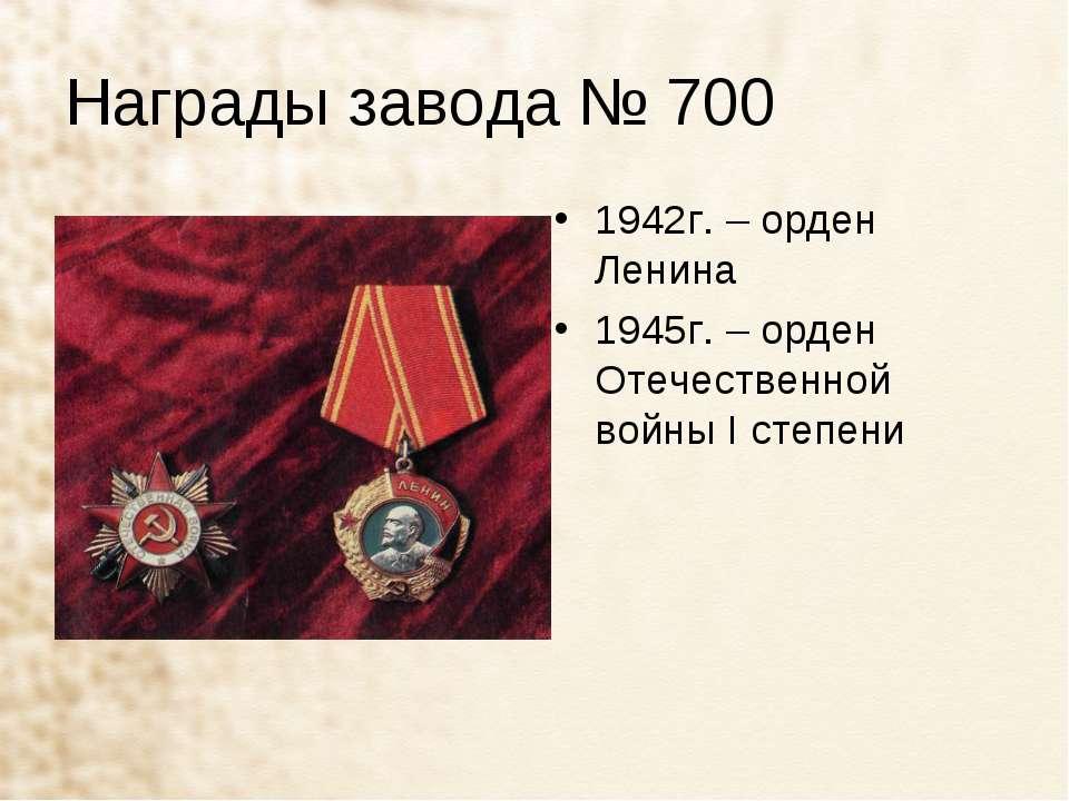 Награды завода № 700 1942г. – орден Ленина 1945г. – орден Отечественной войны...