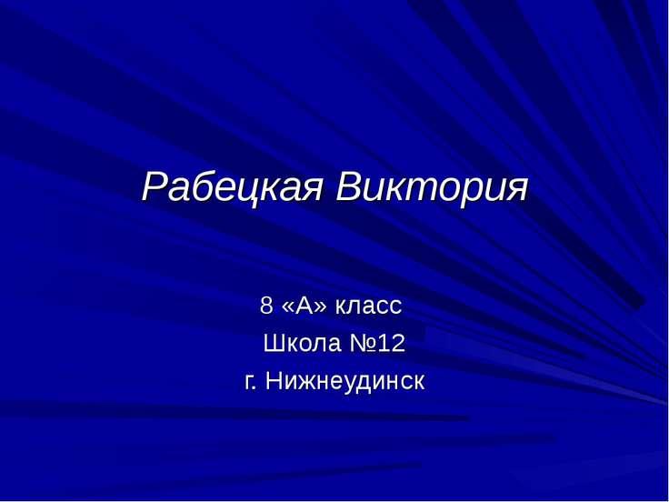 Рабецкая Виктория 8 «А» класс Школа №12 г. Нижнеудинск